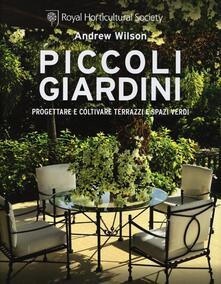 Piccoli giardini. Progettare e coltivare terrazzi e spazi verdi - Andrew Wilson - copertina