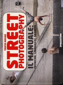 Street photography. Il manuale: tecniche, linguaggi, segreti - Tanya Nagar - copertina