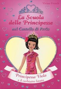 Principessa Viola e il cerbiatto fatato. La scuola delle principesse nel castello di Perla. Vol. 23
