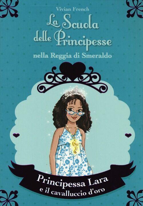 Principessa Lara e il cavalluccio d'oro. La scuola delle principesse nella reggia di Smeraldo. Vol. 26