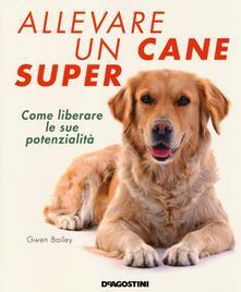 Allevare un cane super. Come liberare le sue potenzialità.pdf