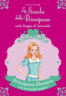 Principessa Eleonora e la sirenetta magica. La scuola delle principesse nella reggia di Smeraldo. Vol. 28 - Vivian French - copertina