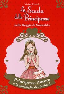 Principessa Aurora e la conchiglia dei desideri. La scuola delle principesse nella reggia di Smeraldo. Vol. 30