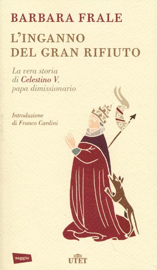 L' inganno del gran rifiuto. La vera storia di Celestino V, papa dimissionario
