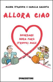 Allora ciao. Il manuale per un divorzio perfetto - Milena Stojkovic,Camilla Galeota - copertina