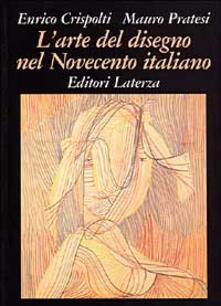 L' arte del disegno nel Novecento italiano - Enrico Crispolti,Mauro Pratesi - copertina