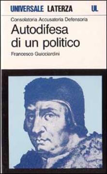 Consolatoria, accusatoria, defensoria. Autodifesa di un politico - Francesco Guicciardini - copertina