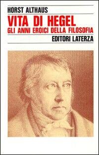 Vita di Hegel. Gli anni eroici della filosofia