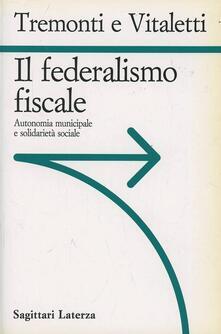 Il federalismo fiscale. Autonomia municipale e solidarietà sociale - Giulio Tremonti,Giuseppe Vitaletti - copertina