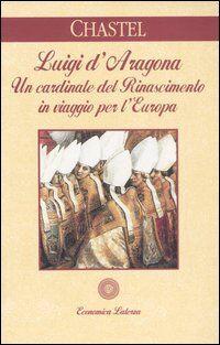 Luigi d'Aragona. Un cardinale del Rinascimento in viaggio per l'Europa