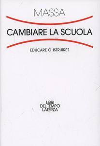 Libro Cambiare la scuola. Educare o istruire? Riccardo Massa