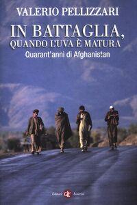 Libro In battaglia, quando l'uva è matura. Quarant'anni di Afghanistan Valerio Pellizzari