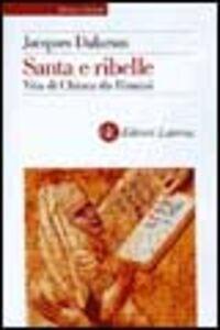 Libro Santa e ribelle. Vita di Chiara da Rimini Jacques Dalarun