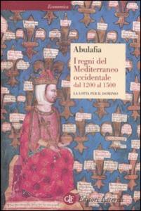 Libro I regni del Mediterraneo occidentale dal 1200 al 1500. La lotta per il dominio David Abulafia