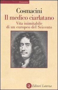 Libro Il medico ciarlatano. Vita inimitabile di un europeo del Seicento Giorgio Cosmacini