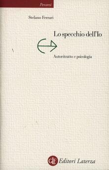 Lo specchio dell'io. Autoritratto e psicologia - Stefano Ferrari - copertina