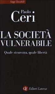 Foto Cover di La società vulnerabile. Quale sicurezza, quale libertà, Libro di Paolo Ceri, edito da Laterza