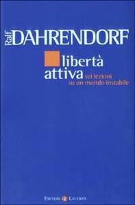 Libro Libertà attiva. Sei lezioni su un mondo instabile Ralf Dahrendorf