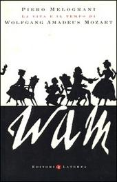 WAM. La vita e il tempo di Wolfgang Amadeus Mozart