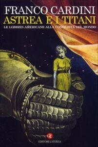Libro Astrea e i Titani. Le lobbies americane alla conquista del mondo Franco Cardini