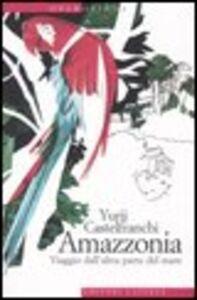 Libro Amazzonia. Viaggio dall'altra parte del mare Yurij Castelfranchi