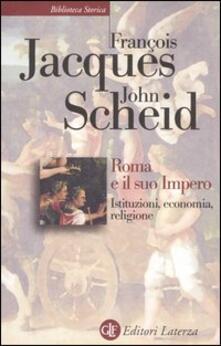 Roma e il suo impero. Istituzioni, economia, religione - François Jacques,John Scheid - copertina