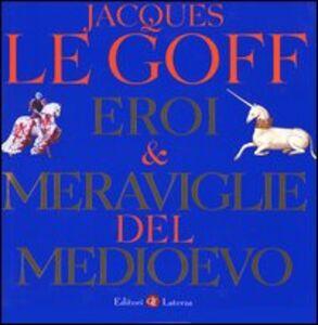 Foto Cover di Eroi & meraviglie del Medioevo, Libro di Jacques Le Goff, edito da Laterza