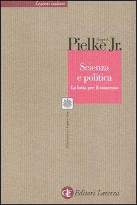 Libro Scienza e politica. La lotta per il consenso Roger A. jr. Pielke