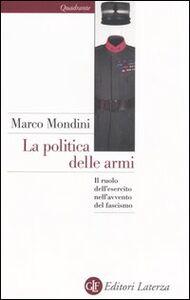 Foto Cover di La politica delle armi. Il ruolo dell'esercito nell'avvento del fascismo, Libro di Marco Mondini, edito da Laterza