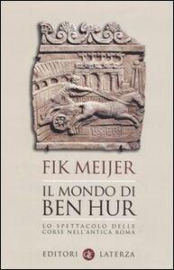 Libro Il mondo di Ben Hur. Lo spettacolo delle corse nell'antica Roma Fik Meijer