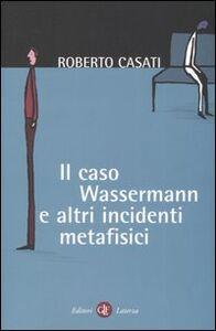 Libro Il caso Wassermann e altri incidenti metafisici Roberto Casati
