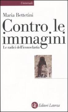 Contro le immagini. Le radici dell'iconoclastia - Maria Bettetini - copertina