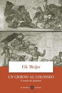 Un giorno al Colosseo. Il mondo dei gladiatori - Fik Meijer - copertina