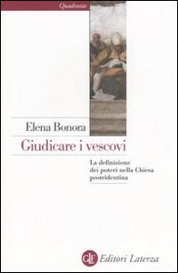 Libro Giudicare i vescovi. La definizione dei poteri nella Chiesa postridentina Elena Bonora
