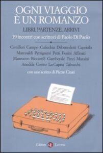 Libro Ogni viaggio è un romanzo. Libri, partenze, arrivi. 19 incontri con scrittori di Paolo Di Paolo