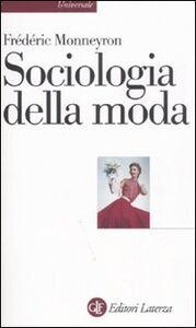 Foto Cover di Sociologia della moda, Libro di Frédéric Monneyron, edito da Laterza