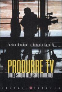 Libro Produrre Tv. Dallo studio televisivo a Internet Enrico Menduni , Antonio Catolfi