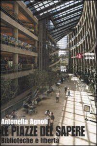 Foto Cover di Le piazze del sapere. Biblioteche e libertà, Libro di Antonella Agnoli, edito da Laterza