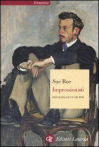 Libro Impressionisti. Biografia di un gruppo Sue Roe