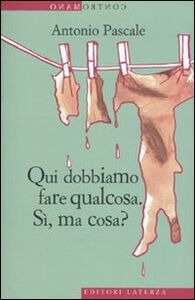 Foto Cover di Qui dobbiamo fare qualcosa. Sì, ma cosa?, Libro di Antonio Pascale, edito da Laterza