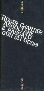 Libro Ascoltare il passato con gli occhi Roger Chartier