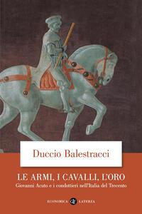 Le armi, i cavalli, l'oro. Giovanni Acuto e i condottieri nell'Italia del Trecento