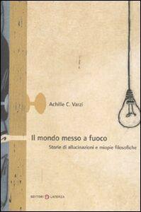 Libro Il mondo messo a fuoco. Storie di allucinazioni e miopie filosofiche Achille C. Varzi