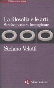 Libro La filosofia e le arti. Sentire, pensare, immaginare Stefano Velotti