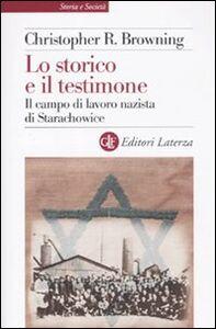 Foto Cover di Lo storico e il testimone. Il campo di lavoro nazista di Starachowice, Libro di Christopher R. Browning, edito da Laterza