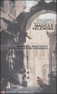 Magica e velenosa. Roma nel racconto degli scrittori stranieri - Magrelli Valerio - wuz.it