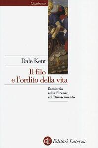 Foto Cover di Il filo e l'ordito della vita. L'amicizia nella Firenze del Rinascimento, Libro di Dale Kent, edito da Laterza