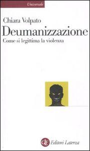 Libro Deumanizzazione. Come si legittima la violenza Chiara Volpato