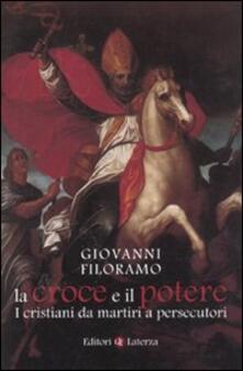 La croce e il potere. I cristiani da martiri a persecutori - Giovanni Filoramo - copertina