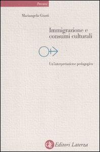 Foto Cover di Immigrazione e consumi culturali. Un'interpretazione pedagogica, Libro di Mariangela Giusti, edito da Laterza